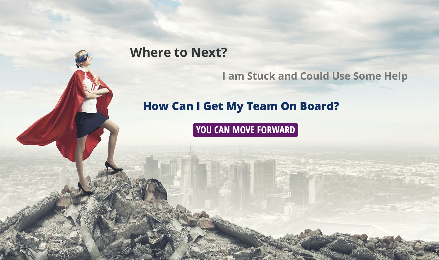 Where to Next?  I am stuck and could use some help.  How do I get my team on board?  You can move forward.
